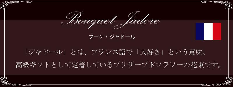 Bouquet Jadore ブーケ・ジャドール。「ジャドール」とは、フランス語で「大好き」という意味。高級ギフトとして定着しているプリザーブドフラワーの花束です。
