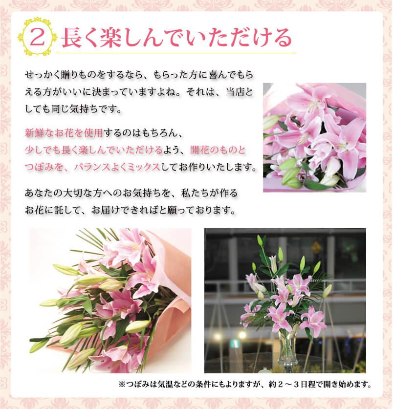 2.長く楽しめる。せっかく贈り物をするなら、もらった方に喜んでもらえる方がいいに決まっていますよね。それは、当店としても同じ気持ちです。新鮮なお花を使用するのはもちろん、少しでも長く楽しんでいただけるよう開花のものとつぼみをバランスよくミックスしておつくりいたします。あなたの大切なかたへのお気持ちを私たちが作りお花に託してお届けできればと思っております。