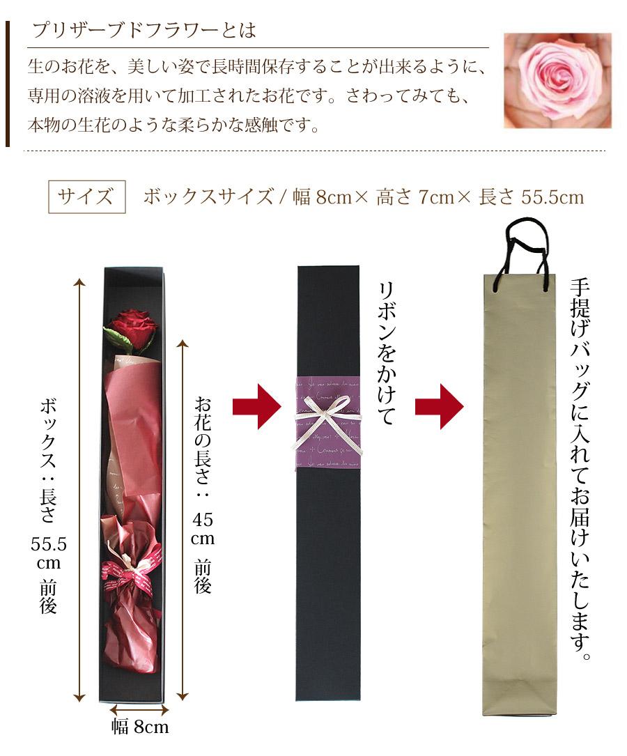 プリザーブドフラワーとは。生のお花を、美しい姿で長時間保存することが出来るように、専用の溶液を用いて加工されたお花です。さわってみても、本物の生花のような柔らかな触感です。サイズ。ボックスサイズ/幅8cm×高さ7cm×長さ55.5cm。ボックス:長さ55.5cm前後。お花の長さ:45cm前後。幅8cm。リボンをかけて手提げバッグに入れてお届けします。