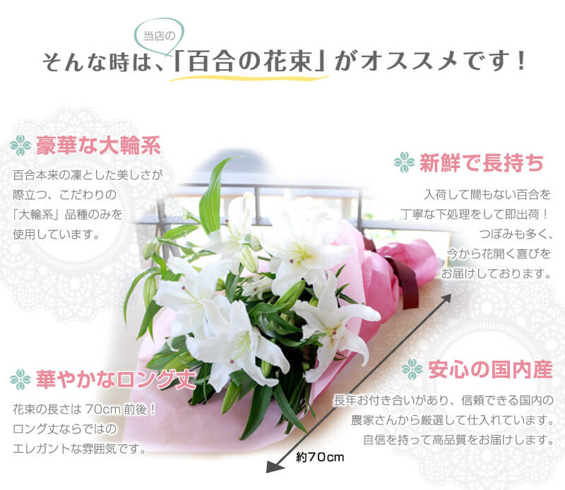 そんな時は、当店の「百合の花束」がオススメです!「豪華な大輪系」百合本来の凛とした美しさが際立つ、こだわりの「大輪系」品種のみを使用しています。「新鮮で長持ち」入荷して間もない百合を丁寧な下処理をして即出荷!つぼみも多く、今から花開く喜びをお届けしております。「華やかなロング丈」花束の長さは70cm前後!ロング丈ならではのエレガントな雰囲気です。「安心の国内産」長年お付き合いがあり、信頼できる国内の農家さんから厳選して仕入れています。自身を持って高品質をお届けします。