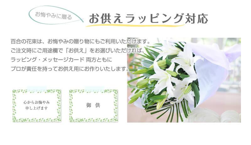 お悔やみに贈るお供えラッピング対応。百合の花束は、お悔やみの贈り物にもご利用いただけます。ご注文時にご用途欄で「お供え」をお選びいただければ、ラッピング・メッセージカード 両方ともにプロが責任を持ってお供え用にお作りいたします。