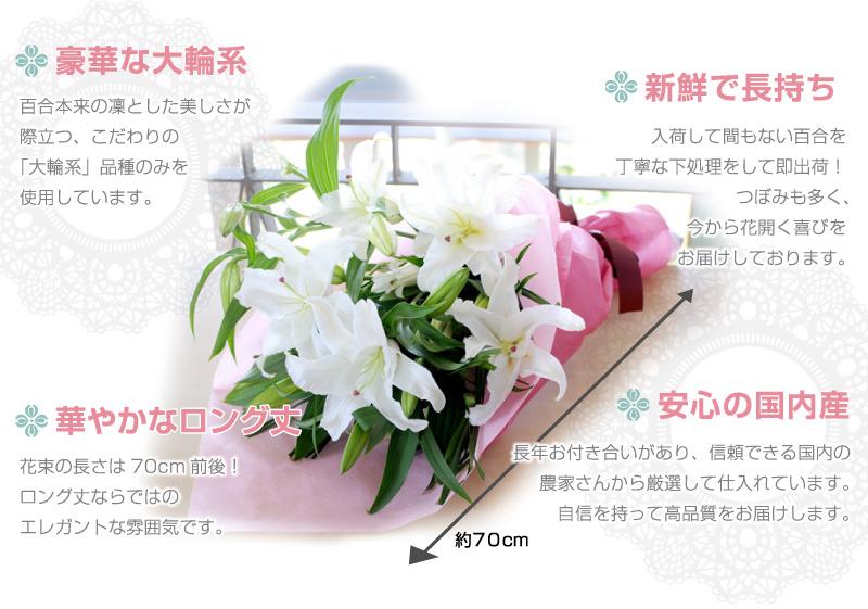 「豪華な大輪系」百合本来の凛とした美しさが際立つ、こだわりの「大輪系」品種のみを使用しています。「華やかなロング丈」花束の長さは70cm前後!ロング丈ならではのエレガントな雰囲気です。「新鮮で長持ち」入荷して間もない百合を丁寧な下処理をして即出荷!つぼみも多く、今から花開く喜びをお届けしております。「安心の国内産」長年お付き合いがあり、信頼できる国内の農家さんから厳選して仕入れています。自身を持って高品質をお届けします。